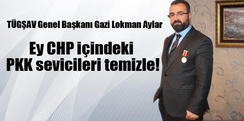 Başkan Lokman Aylar: Ey CHP içindeki PKK sevicileri temizle!